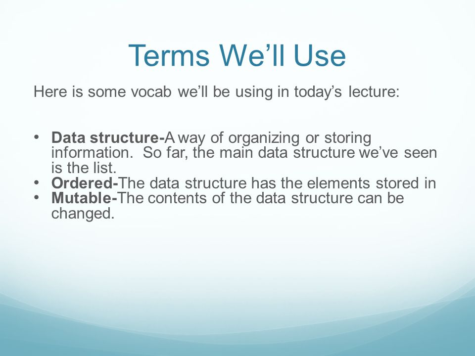 Terms We'll Use Here is some vocab we'll be using in today's lecture: Data structure-A way of organizing or storing information.
