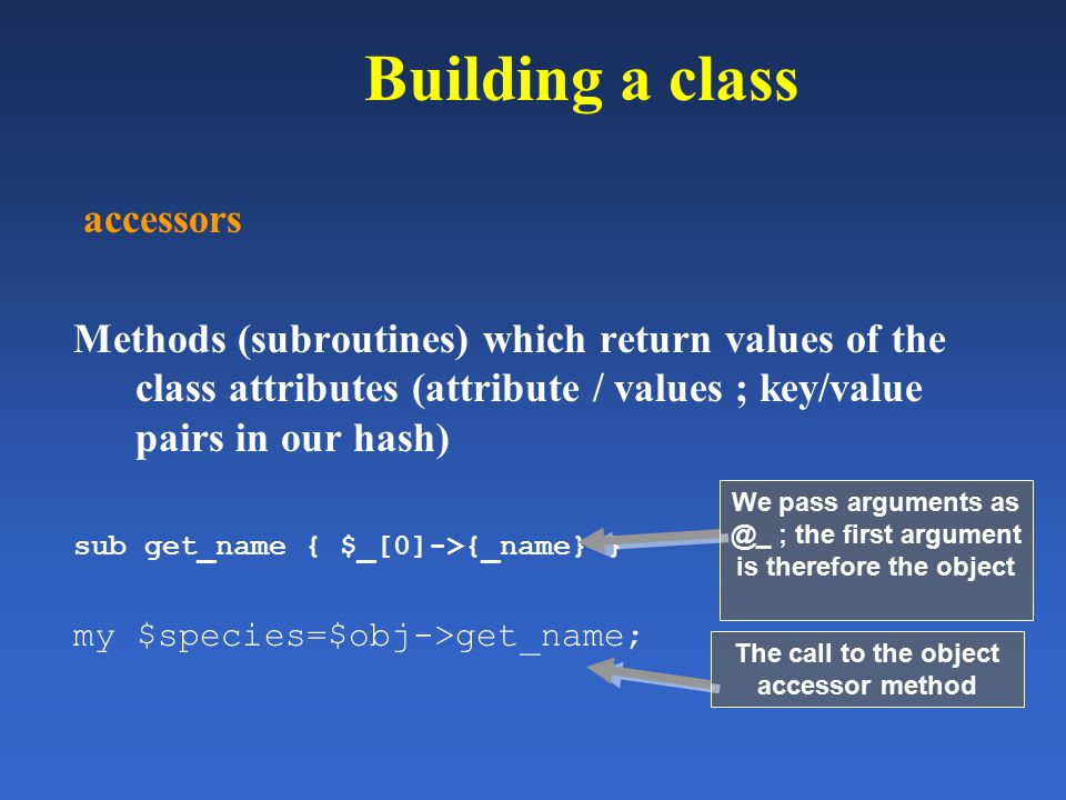 Building a class accessors Methods (subroutines) which return values of the class attributes (attribute / values ; key/value pairs in our hash) sub ge