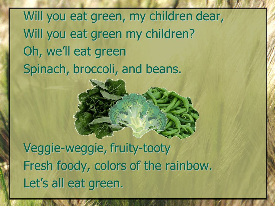 Will you eat green, my children dear, Will you eat green my children.
