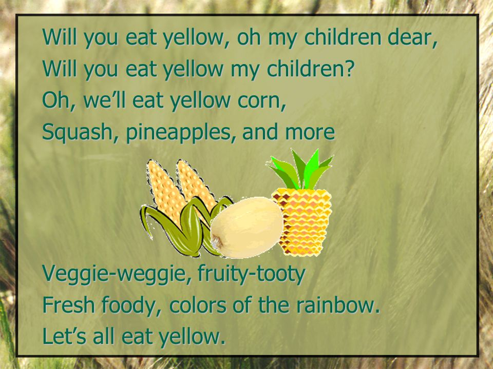 Will you eat yellow, oh my children dear, Will you eat yellow my children.