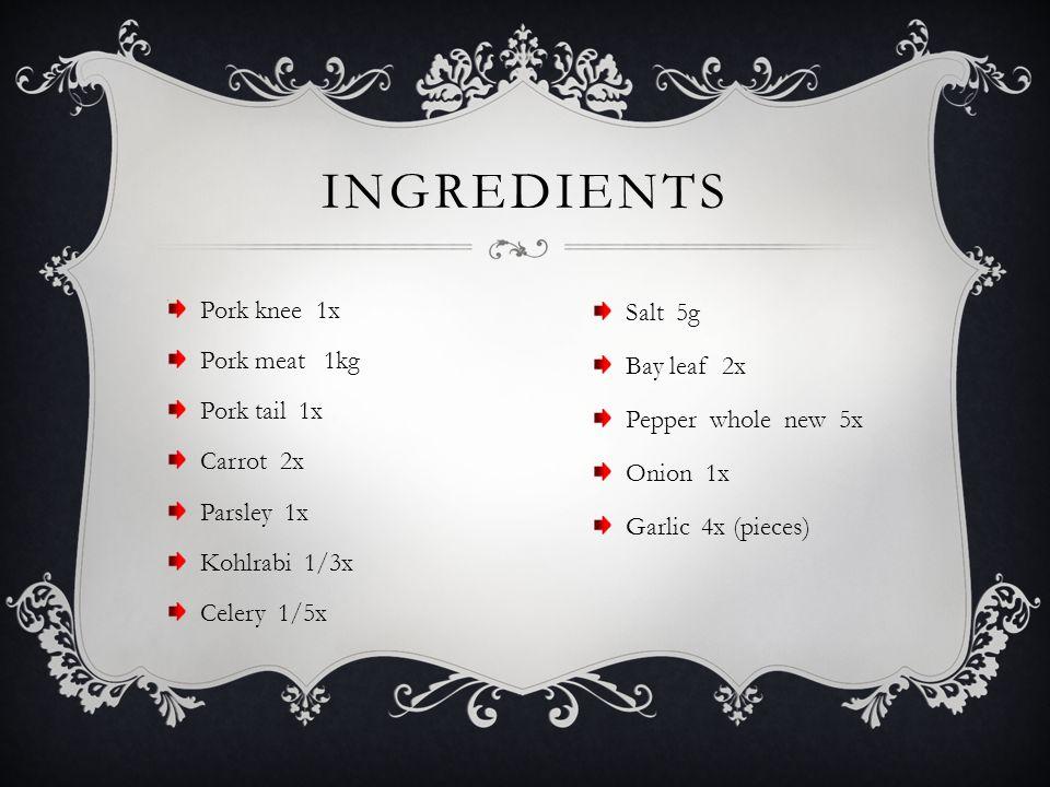 Pork knee 1x Pork meat 1kg Pork tail 1x Carrot 2x Parsley 1x Kohlrabi 1/3x Celery 1/5x INGREDIENTS Salt 5g Bay leaf 2x Pepper whole new 5x Onion 1x Garlic 4x (pieces)