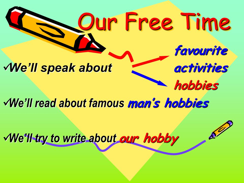 Our Free Time favourite We'll speak about activities We'll speak about activitieshobbies We'll read about famous man's hobbies We'll read about famous