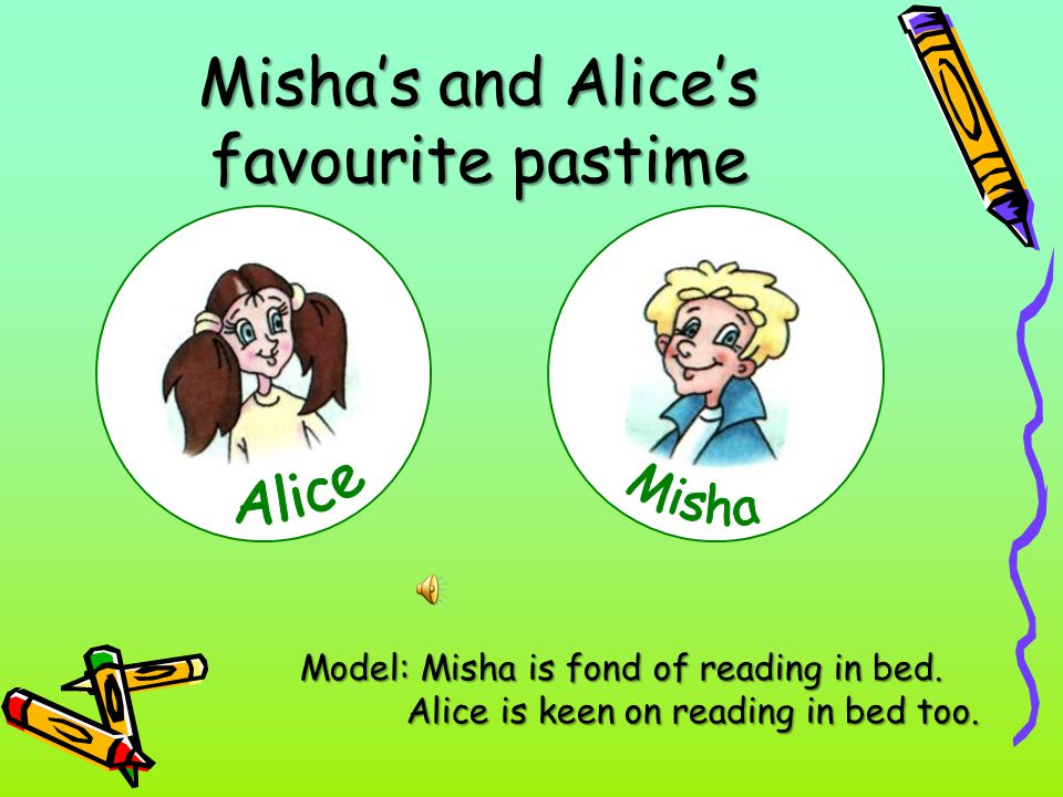 Misha's and Alice's favourite pastime Model: Misha is fond of reading in bed. Alice is keen on reading in bed too.
