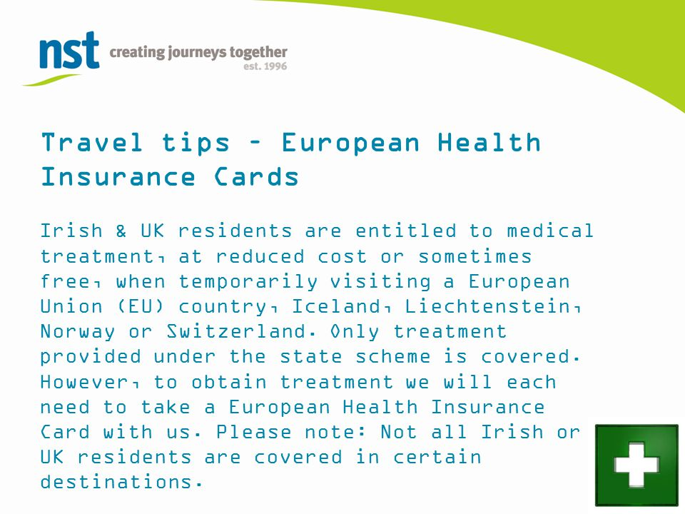 Travel tips – European Health Insurance Cards Irish & UK residents are entitled to medical treatment, at reduced cost or sometimes free, when temporarily visiting a European Union (EU) country, Iceland, Liechtenstein, Norway or Switzerland.