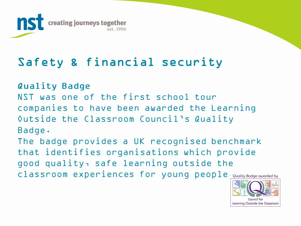 Safety & financial security Quality Badge NST was one of the first school tour companies to have been awarded the Learning Outside the Classroom Council's Quality Badge.
