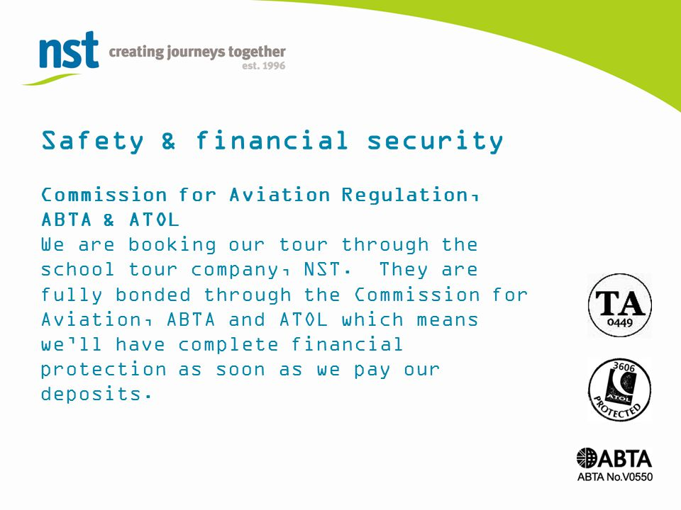 Safety & financial security Commission for Aviation Regulation, ABTA & ATOL We are booking our tour through the school tour company, NST.