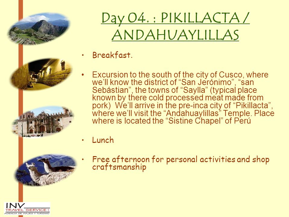 "Day 04. : PIKILLACTA / ANDAHUAYLILLAS Breakfast. Excursion to the south of the city of Cusco, where we'll know the district of ""San Jerónimo"", ""san Se"