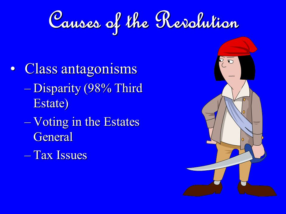 Causes of the Revolution Class antagonisms Class antagonisms –Disparity (98% Third Estate) –Voting in the Estates General –Tax Issues