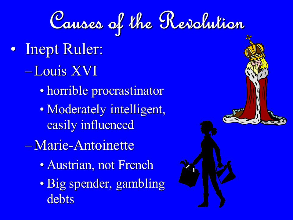 Causes of the Revolution Inept Ruler: Inept Ruler: –Louis XVI horrible procrastinatorhorrible procrastinator Moderately intelligent, easily influencedModerately intelligent, easily influenced –Marie-Antoinette Austrian, not FrenchAustrian, not French Big spender, gambling debtsBig spender, gambling debts