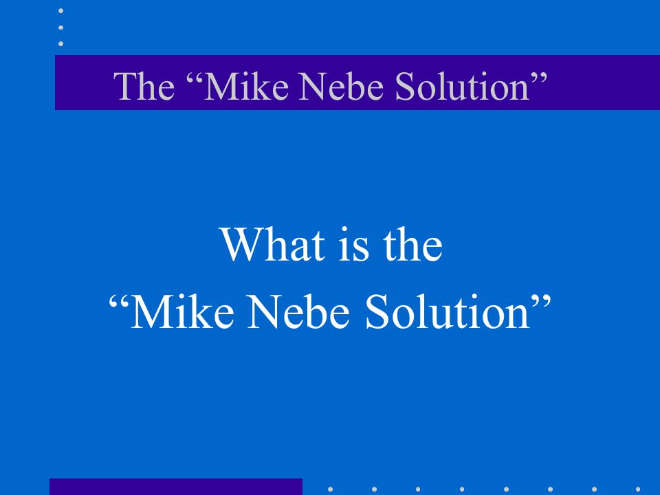 The Mike Nebe Solution What is the Mike Nebe Solution