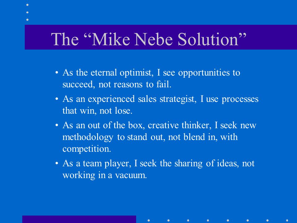 The Mike Nebe Solution As the eternal optimist, I see opportunities to succeed, not reasons to fail.