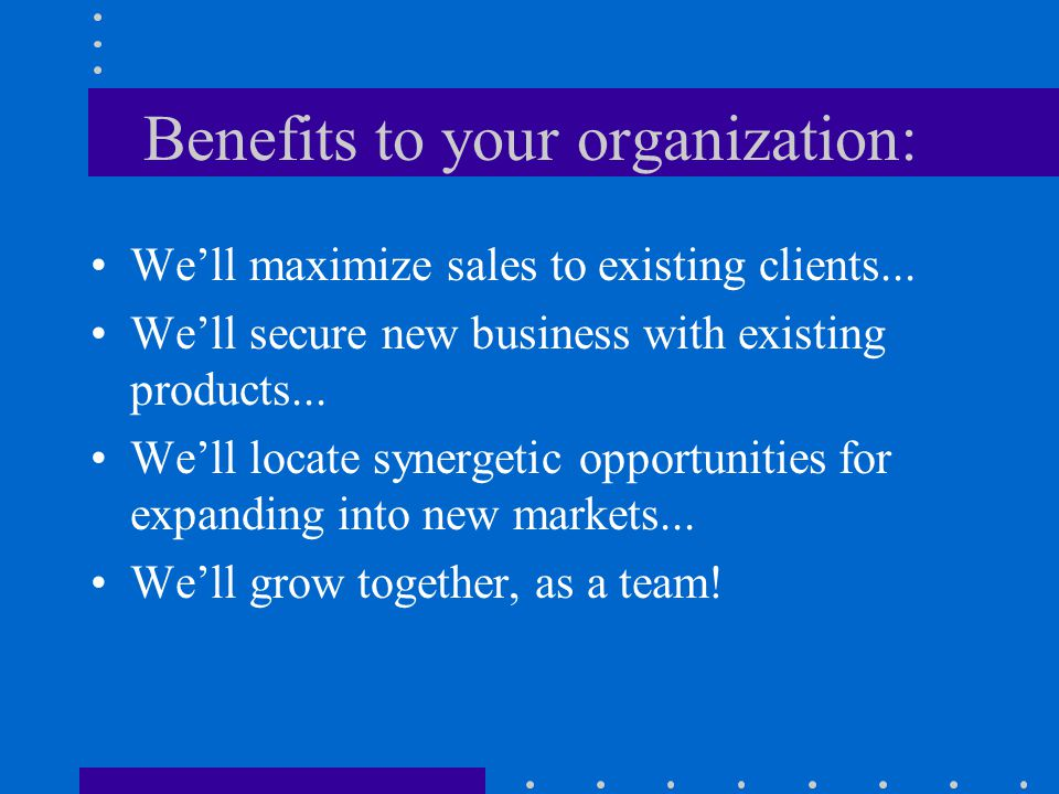 Benefits to your organization: We'll maximize sales to existing clients...