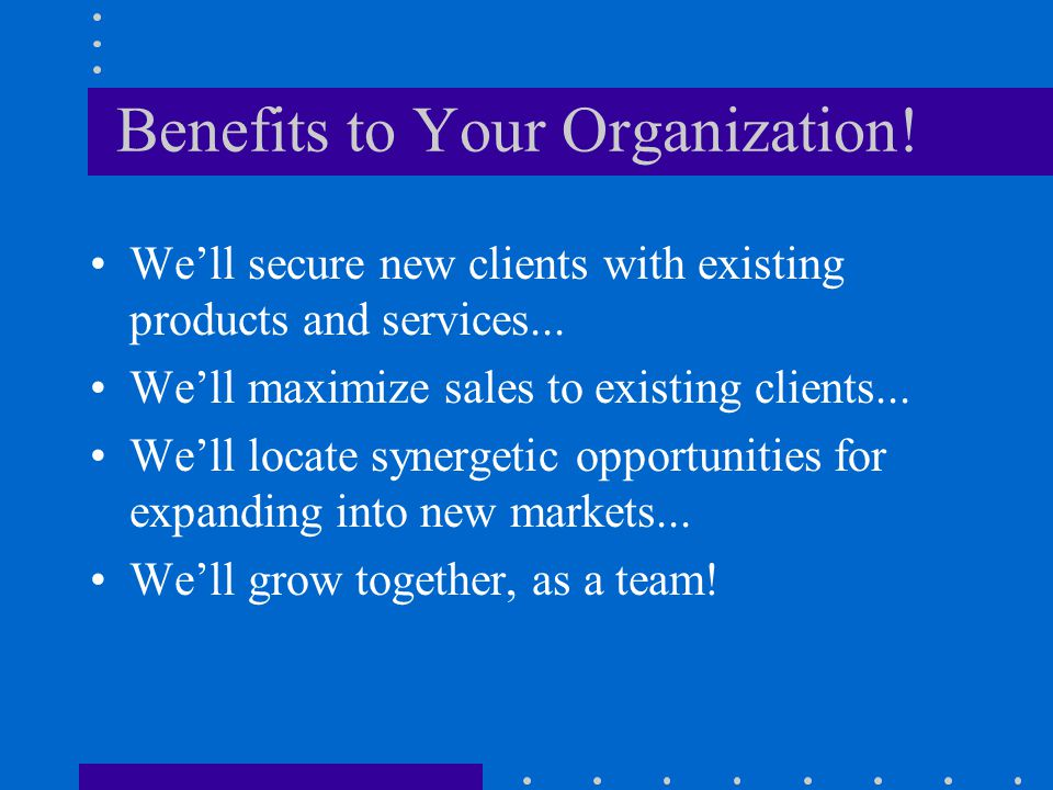 Benefits to Your Organization. We'll secure new clients with existing products and services...