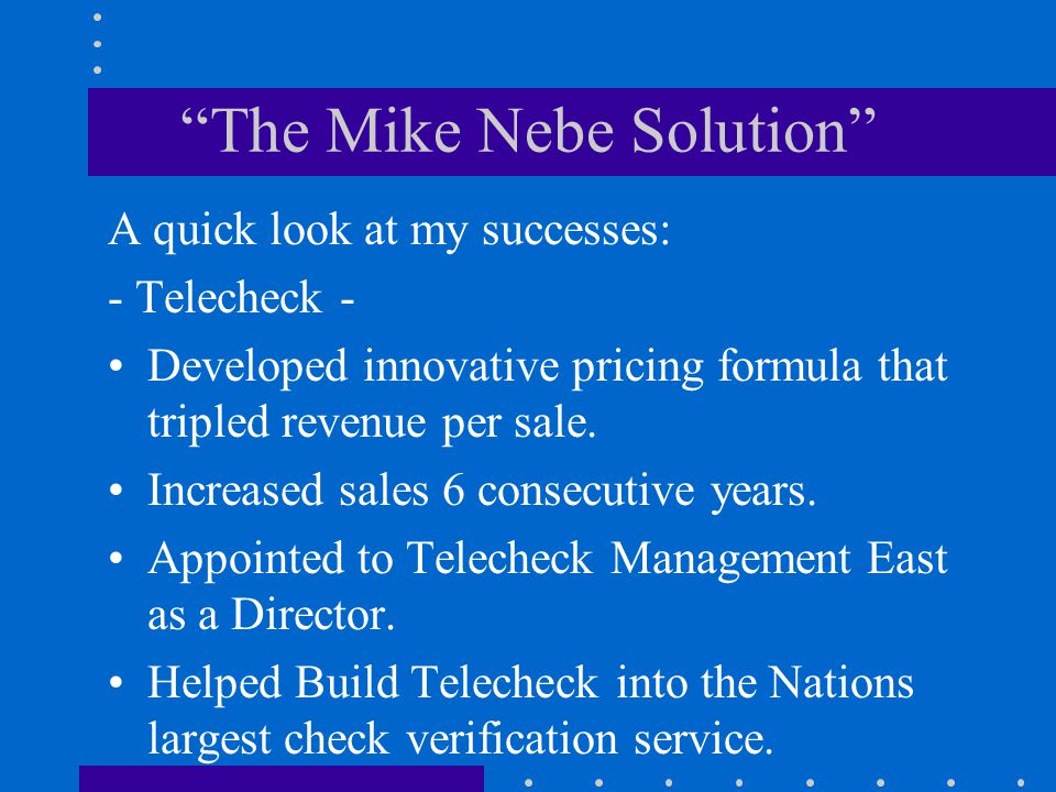 The Mike Nebe Solution A quick look at my successes: - Telecheck - Developed innovative pricing formula that tripled revenue per sale.