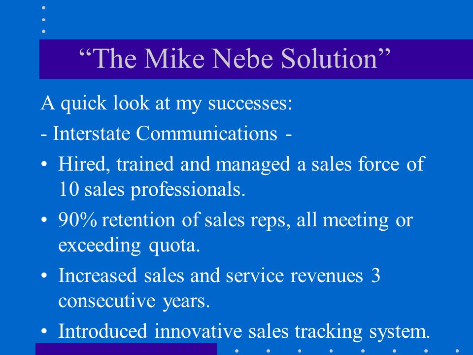 The Mike Nebe Solution A summary of my successes: - Bennett Communications - Created successful new sales division from scratch.