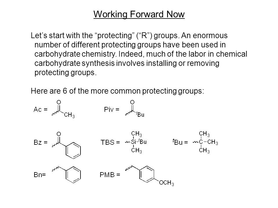 "Working Forward Now Let's start with the ""protecting"" (""R"") groups. An enormous number of different protecting groups have been used in carbohydrate c"