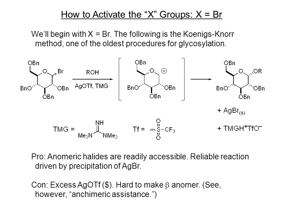 "How to Activate the ""X"" Groups: X = Br We'll begin with X = Br. The following is the Koenigs-Knorr method, one of the oldest procedures for glycosylat"