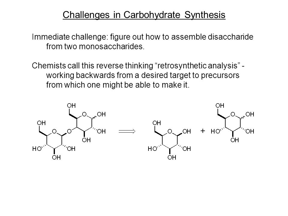 Challenges in Carbohydrate Synthesis Immediate challenge: figure out how to assemble disaccharide from two monosaccharides.