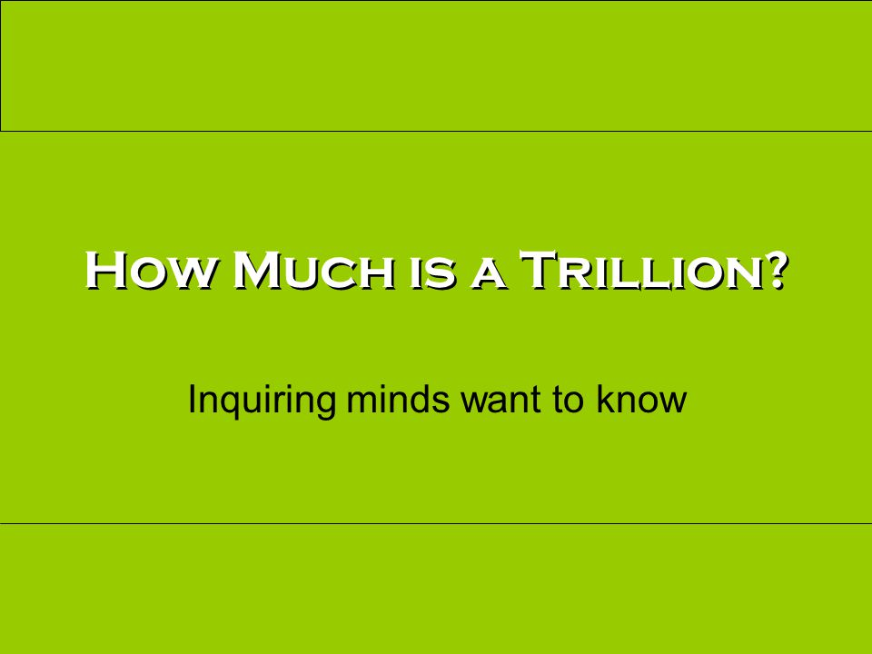 How Much is a Trillion? Inquiring minds want to know