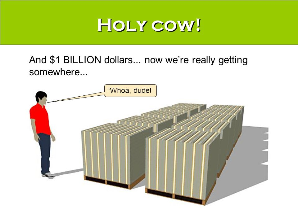 Holy cow! And $1 BILLION dollars... now we're really getting somewhere... Whoa, dude!