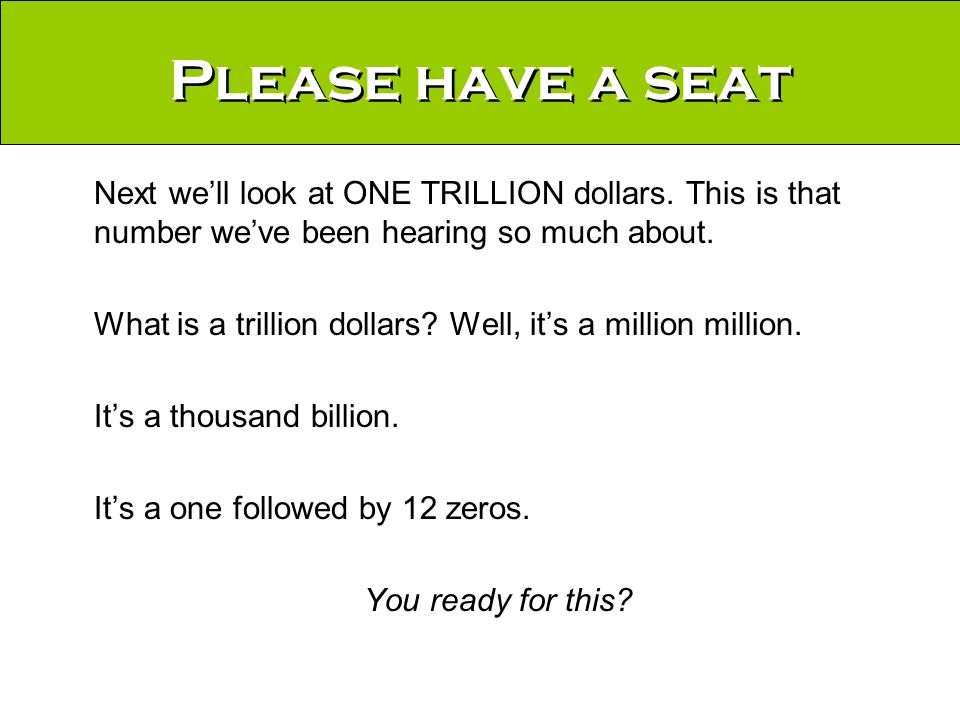 Please have a seat Next we'll look at ONE TRILLION dollars.