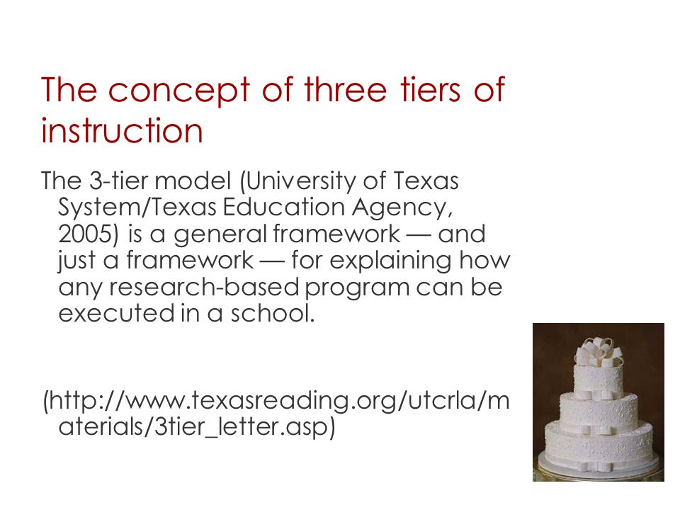 The concept of three tiers of instruction The 3-tier model (University of Texas System/Texas Education Agency, 2005) is a general framework — and just