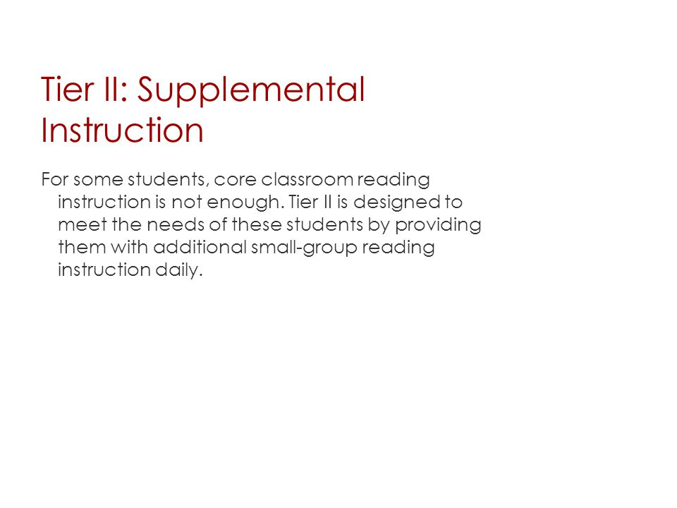 Tier II: Supplemental Instruction For some students, core classroom reading instruction is not enough. Tier II is designed to meet the needs of these