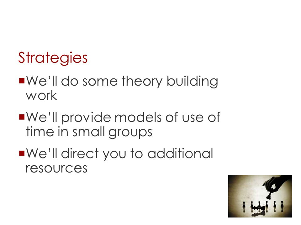 Strategies  We'll do some theory building work  We'll provide models of use of time in small groups  We'll direct you to additional resources