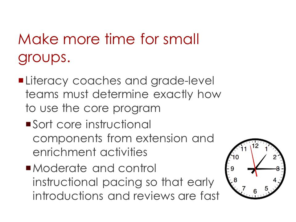 Make more time for small groups.  Literacy coaches and grade-level teams must determine exactly how to use the core program  Sort core instructional