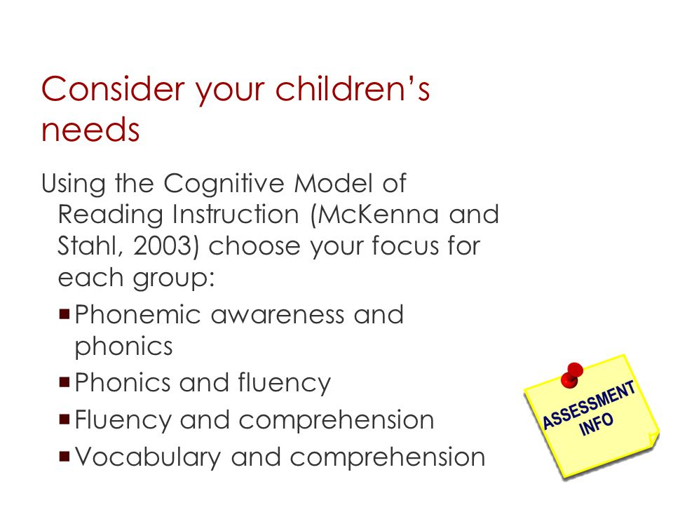 Consider your children's needs Using the Cognitive Model of Reading Instruction (McKenna and Stahl, 2003) choose your focus for each group:  Phonemic