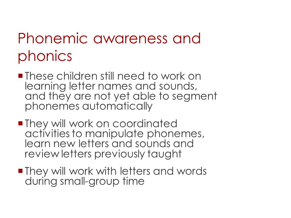Phonemic awareness and phonics  These children still need to work on learning letter names and sounds, and they are not yet able to segment phonemes