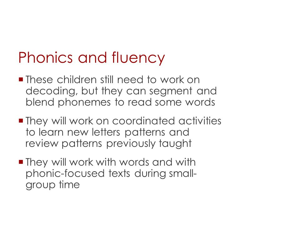 Phonics and fluency  These children still need to work on decoding, but they can segment and blend phonemes to read some words  They will work on co