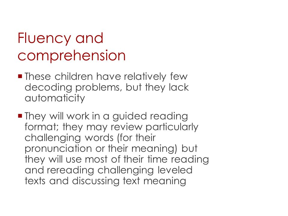 Fluency and comprehension  These children have relatively few decoding problems, but they lack automaticity  They will work in a guided reading form