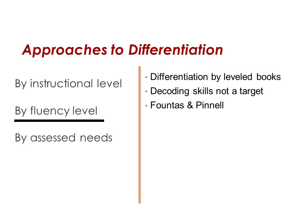 Approaches to Differentiation By instructional level By fluency level By assessed needs Differentiation by leveled books Decoding skills not a target
