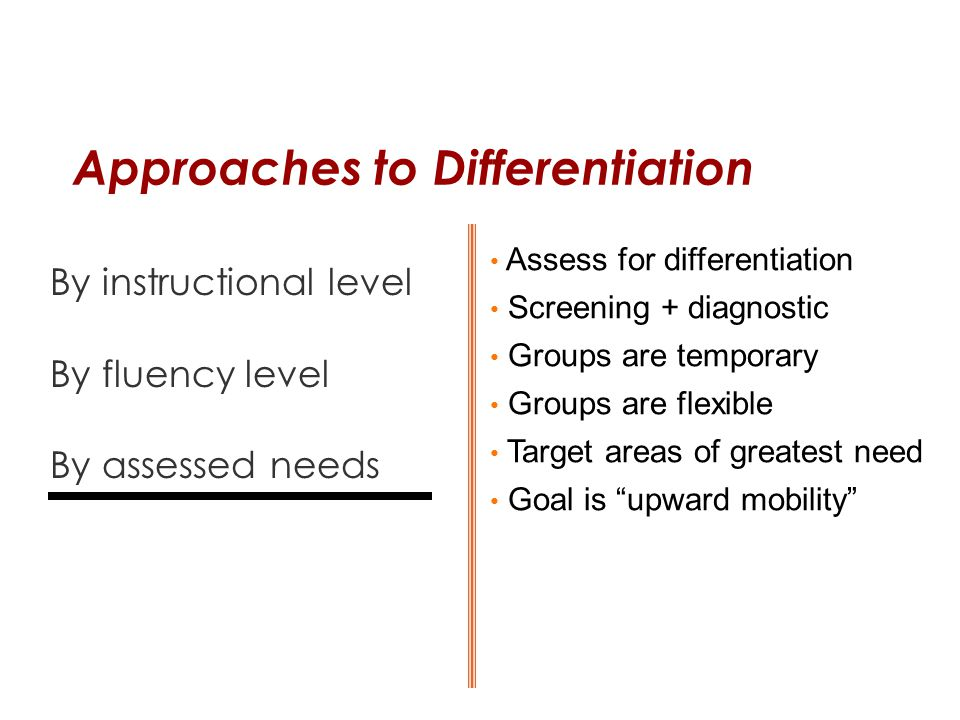 Approaches to Differentiation By instructional level By fluency level By assessed needs Assess for differentiation Screening + diagnostic Groups are t