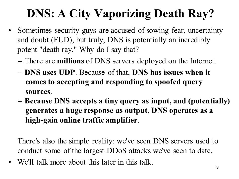 60 This Is A Well Known Vulnerability I m not letting the cat out of the bag about a big secret; this is a well known/documented threat: -- The Continuing Denial of Service Threat Posed by DNS Recursion, see http://www.us-cert.gov/reading_room/ DNS-recursion121605.pdf -- DNS Amplification Attacks, see http://www.isotf.org/news/ DNS-Amplification-Attacks.pdf -- DNS Distributed Denial of Service (DDoS) Attacks, see http://www.icann.org/committees/security/ dns-ddos-advisory-31mar06.pdf