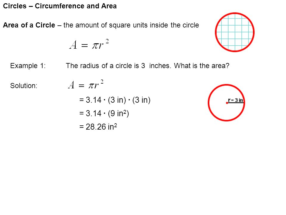 Circles – Circumference and Area Area of a Circle – the amount of square units inside the circle Example 1:The radius of a circle is 3 inches. What is