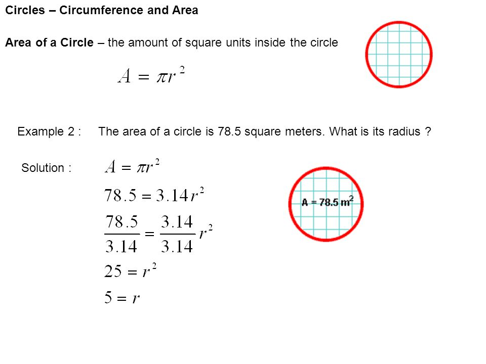 Circles – Circumference and Area Area of a Circle – the amount of square units inside the circle Example 2 : The area of a circle is 78.5 square meter