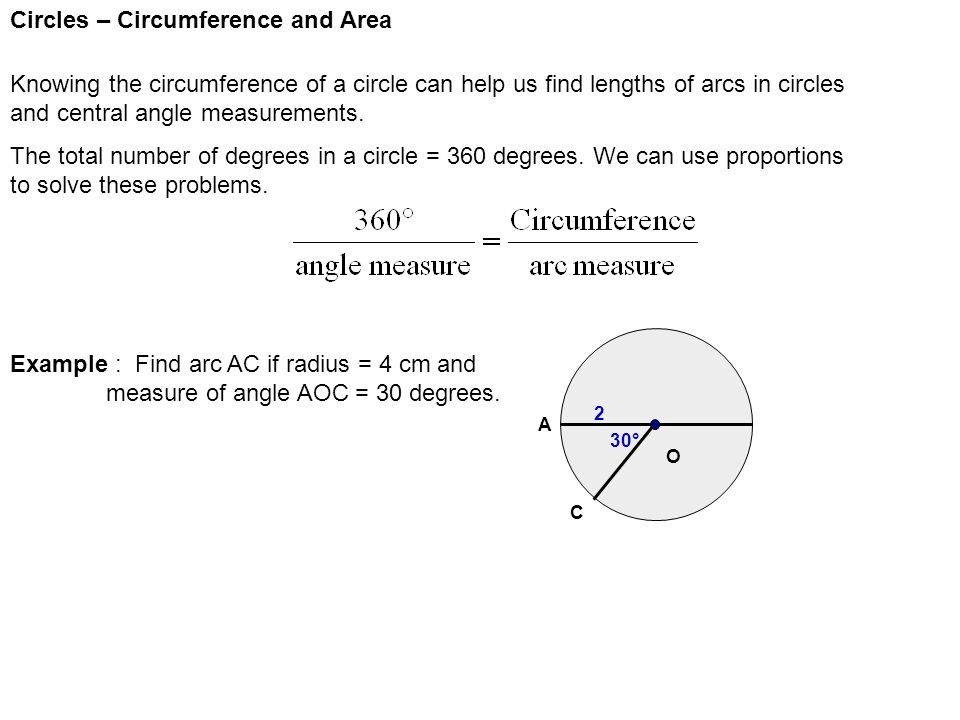 Circles – Circumference and Area Knowing the circumference of a circle can help us find lengths of arcs in circles and central angle measurements.