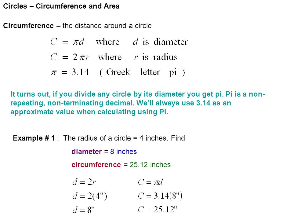 Circles – Circumference and Area Circumference – the distance around a circle It turns out, if you divide any circle by its diameter you get pi. Pi is