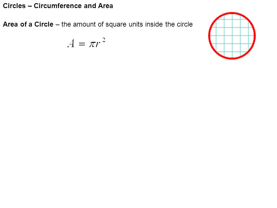 Circles – Circumference and Area Area of a Circle – the amount of square units inside the circle Example 1:The radius of a circle is 3 inches.