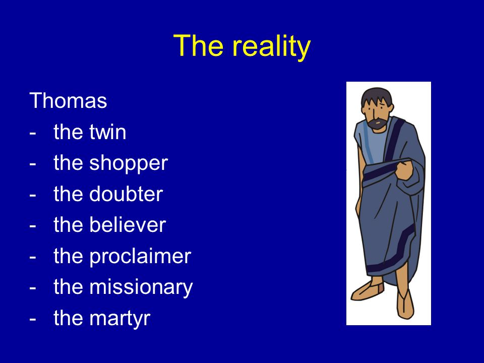 The reality Thomas -the twin -the shopper -the doubter -the believer -the proclaimer -the missionary -the martyr