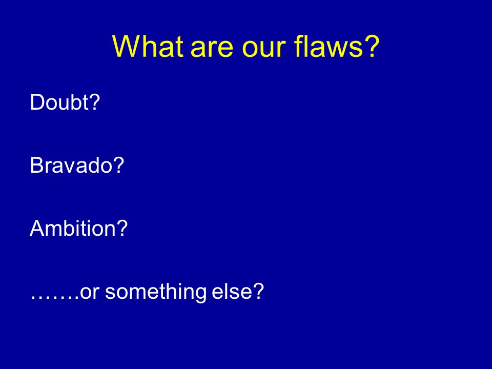 What are our flaws Doubt Bravado Ambition …….or something else