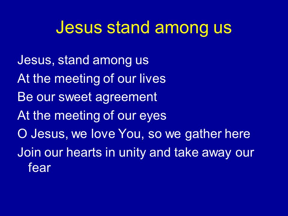 Jesus stand among us Jesus, stand among us At the meeting of our lives Be our sweet agreement At the meeting of our eyes O Jesus, we love You, so we gather here Join our hearts in unity and take away our fear