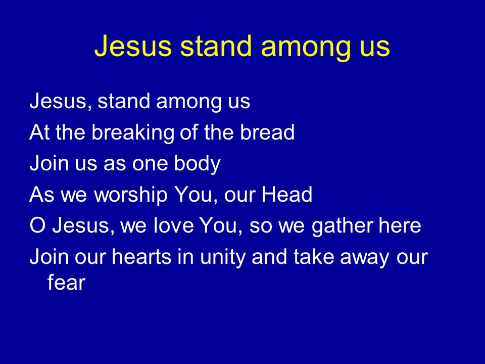 Jesus stand among us Jesus, stand among us At the breaking of the bread Join us as one body As we worship You, our Head O Jesus, we love You, so we gather here Join our hearts in unity and take away our fear