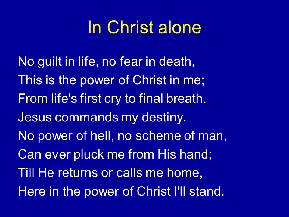 In Christ alone No guilt in life, no fear in death, This is the power of Christ in me; From life s first cry to final breath.
