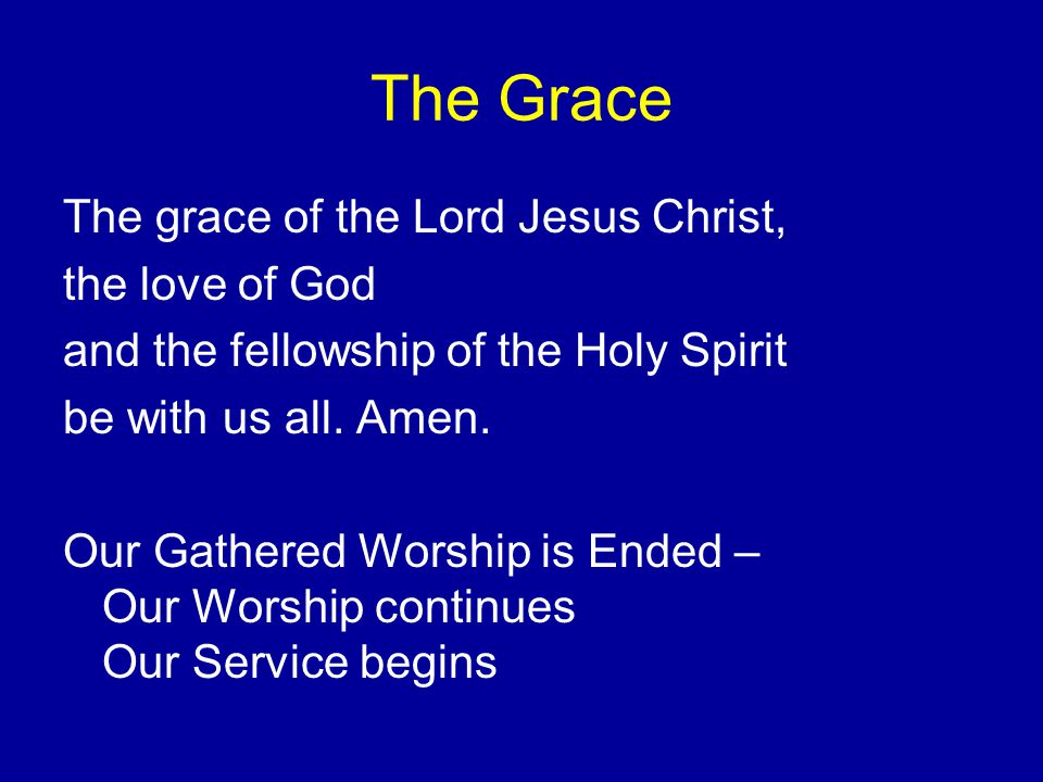 The Grace The grace of the Lord Jesus Christ, the love of God and the fellowship of the Holy Spirit be with us all.