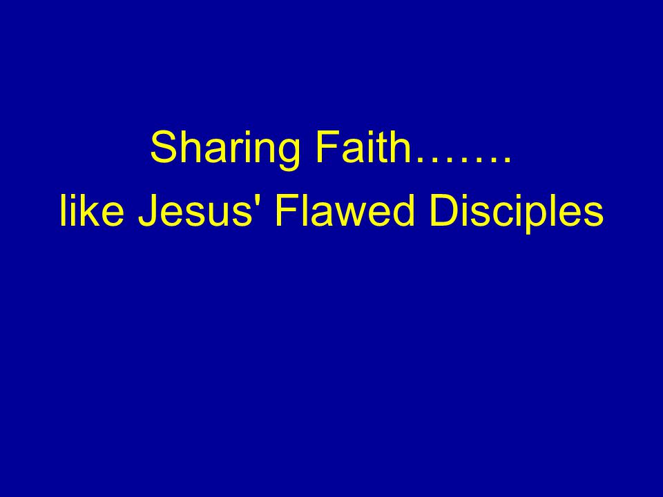 Sharing Faith……. like Jesus Flawed Disciples