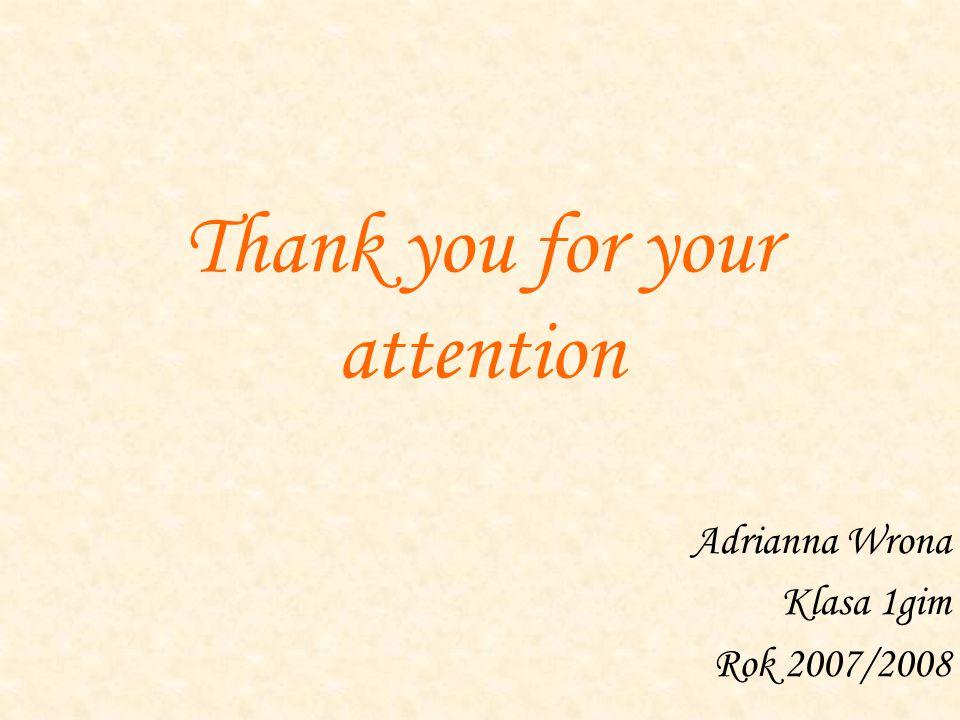 Thank you for your attention Adrianna Wrona Klasa 1gim Rok 2007/2008