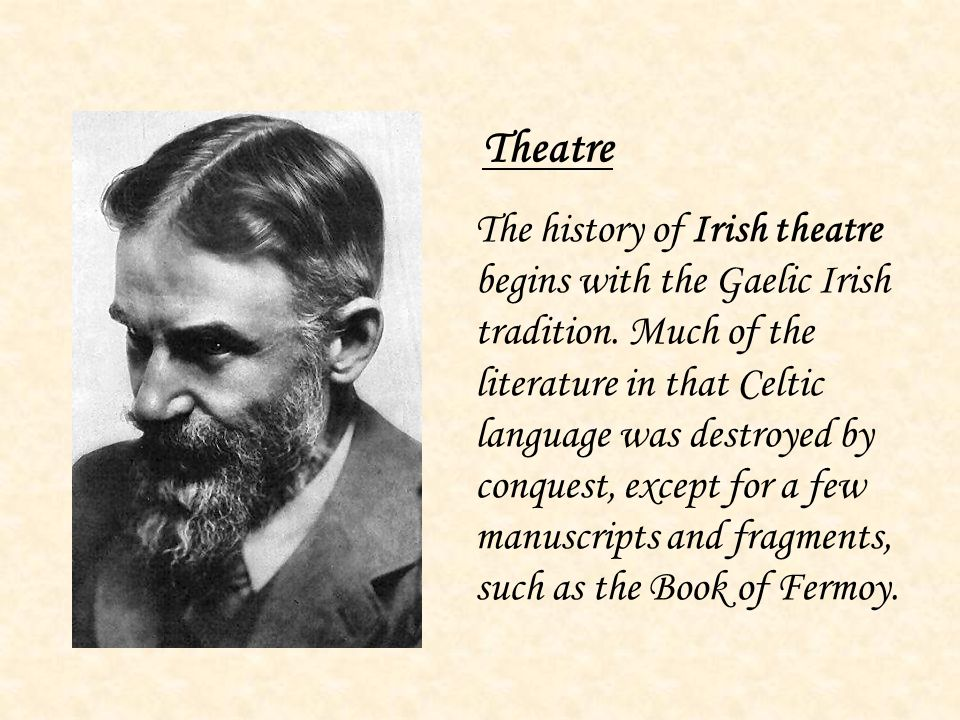 Theatre The history of Irish theatre begins with the Gaelic Irish tradition. Much of the literature in that Celtic language was destroyed by conquest,